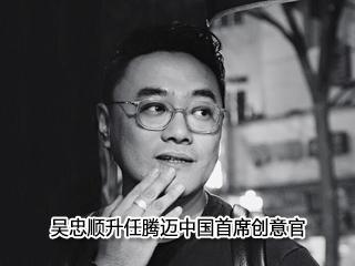吴忠顺升任腾迈中国首席创意官