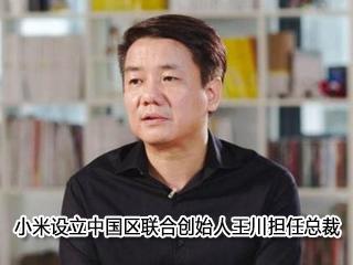 小米设立中国区联合创始人王川担任总裁