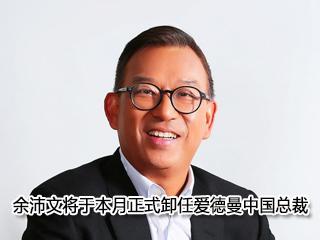 余沛文将于本月正式卸任爱德曼中国总裁