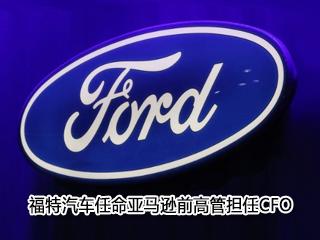 福特汽车任命亚马逊前高管担任CFO