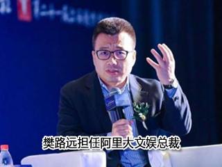 樊路远担任阿里大文娱总裁