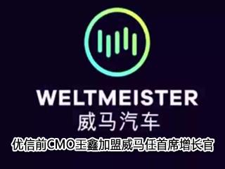 优信前CMO王鑫加盟威马任首席增长官